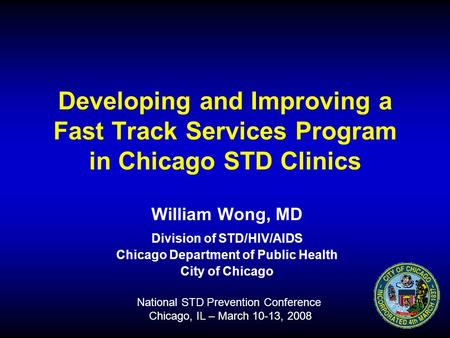 Developing and Improving a Fast Track Services Program in Chicago STD Clinics William Wong, MD Division of STD/HIV/AIDS Chicago Department of Public Health.