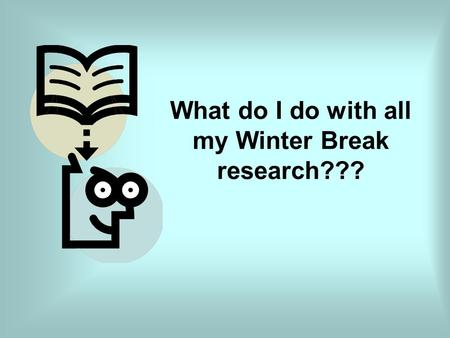 What do I do with all my Winter Break research???.