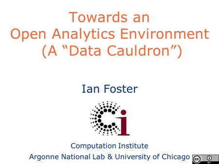 "Ian Foster Computation Institute Argonne National Lab & University of Chicago Towards an Open Analytics Environment (A ""Data Cauldron"")"