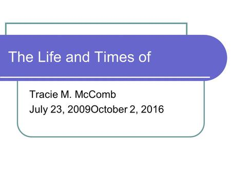 The Life and Times of Tracie M. McComb July 23, 2009October 2, 2016.