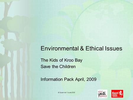 Environmental & Ethical Issues The Kids of Kroo Bay <strong>Save</strong> the Children Information Pack April, 2009 © Suzannah Youde 2009.