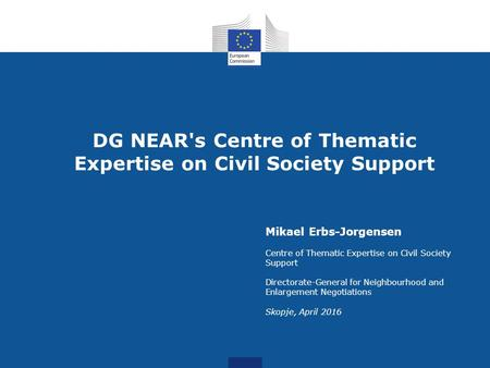 DG NEAR's Centre of Thematic Expertise on Civil Society Support Mikael Erbs-Jorgensen Centre of Thematic Expertise on Civil Society Support Directorate-General.