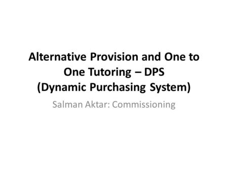 Alternative Provision and One to One Tutoring – DPS (Dynamic Purchasing System) Salman Aktar: Commissioning.