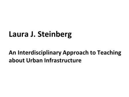 Laura J. Steinberg An Interdisciplinary Approach to Teaching about Urban Infrastructure.