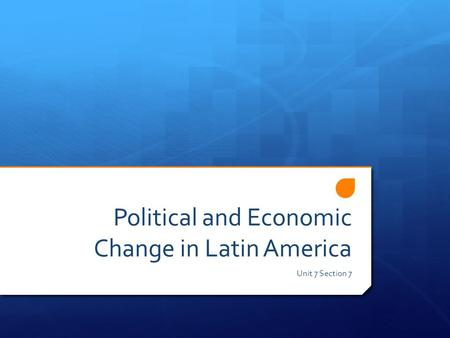 Political and Economic Change in Latin America Unit 7 Section 7.