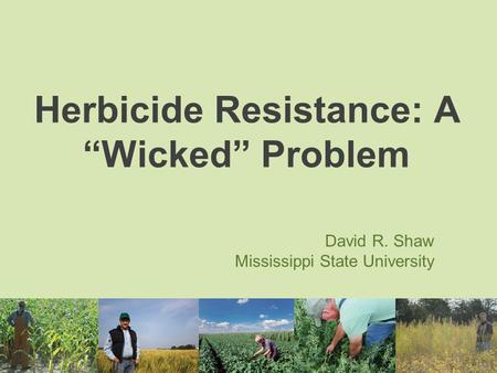 "Herbicide Resistance: A ""Wicked"" Problem David R. Shaw Mississippi State University."