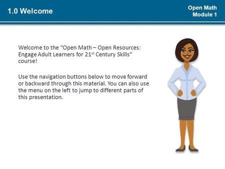 "Open Math Module 1 1.0 Welcome Welcome to the ""Open Math – Open Resources: Engage Adult Learners for 21 st Century Skills"" course! Use the navigation buttons."