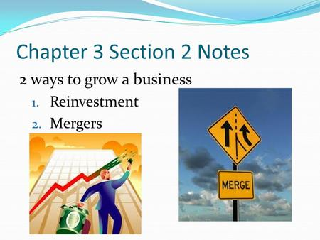 Chapter 3 Section 2 Notes 2 ways to grow a business 1. Reinvestment 2. Mergers.