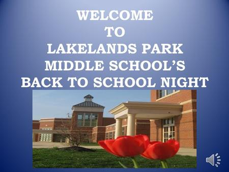 WELCOME TO LAKELANDS PARK MIDDLE SCHOOL'S BACK TO SCHOOL NIGHT.