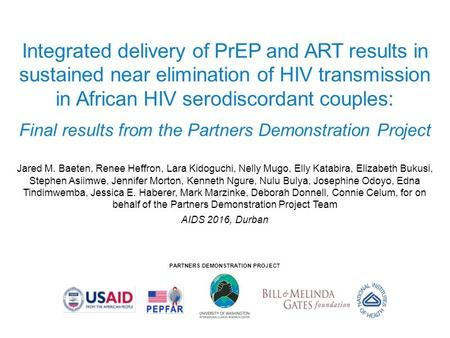 PARTNERS DEMONSTRATION PROJECT Integrated delivery of PrEP and ART results in sustained near elimination of HIV transmission in African HIV serodiscordant.