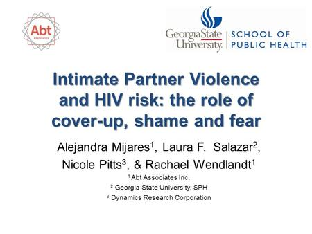 Intimate Partner Violence and HIV risk: the role of cover-up, shame and fear Alejandra Mijares 1, Laura F. Salazar 2, Nicole Pitts 3, & Rachael Wendlandt.