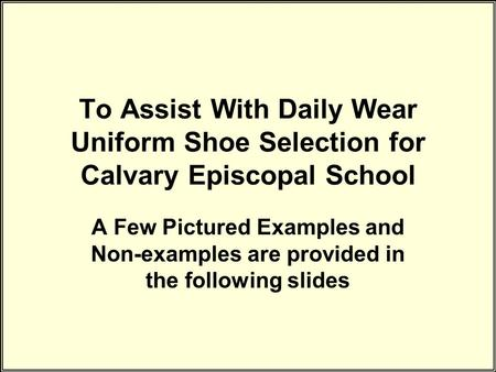 To Assist With Daily Wear Uniform Shoe Selection for Calvary Episcopal School A Few Pictured Examples and Non-examples are provided in the following slides.