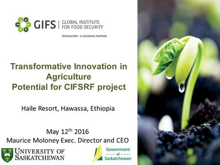Transformative Innovation in Agriculture Potential for CIFSRF project May 12 th 2016 Maurice Moloney Exec. Director and CEO Haile Resort, Hawassa, Ethiopia.