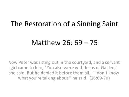 "The Restoration of a Sinning Saint Matthew 26: 69 – 75 Now Peter was sitting out in the courtyard, and a servant girl came to him, ""You also were with."
