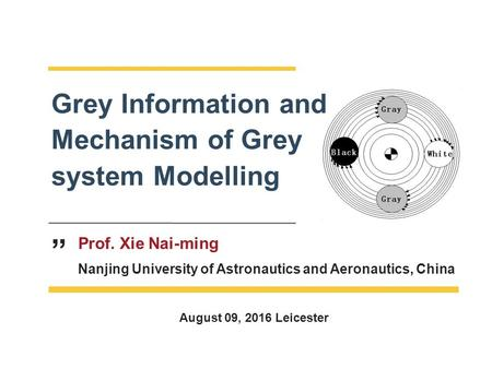 "Prof. Xie Nai-ming Nanjing University of Astronautics and Aeronautics, China Grey Information and Mechanism of Grey system Modelling "" August 09, 2016."