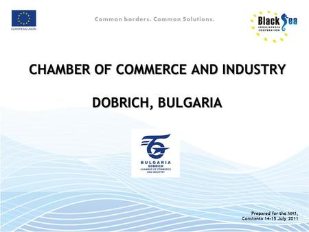 CHAMBER OF COMMERCE AND INDUSTRY DOBRICH, BULGARIA Prepared for the MM1, Constanta 14-15 July 2011.