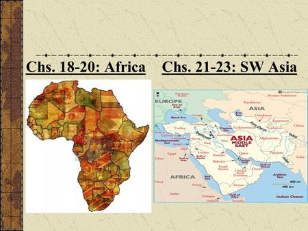 Chs. 18-20: Africa Chs. 21-23: SW Asia. Chs. 21-23: SW Asia and North Africa.