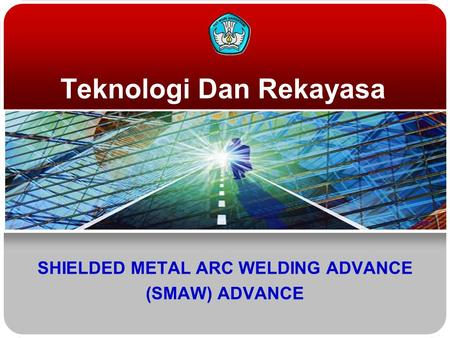 Teknologi Dan Rekayasa SHIELDED METAL ARC WELDING ADVANCE (SMAW) ADVANCE.
