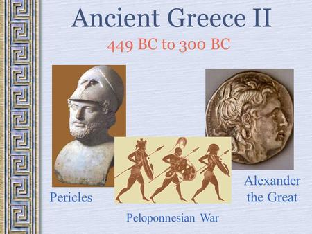Ancient Greece II 449 BC to 300 BC Pericles Peloponnesian War Alexander the Great.