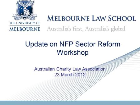 Update on NFP Sector Reform Workshop Australian Charity Law Association 23 March 2012.