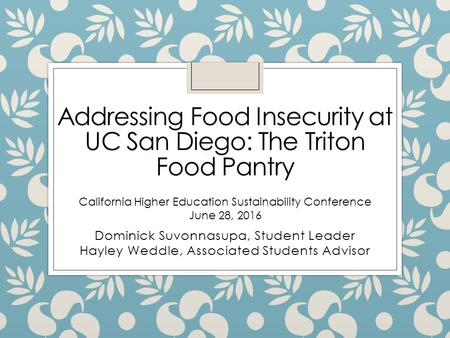 Addressing Food Insecurity at UC San Diego: The Triton Food Pantry Dominick Suvonnasupa, Student Leader Hayley Weddle, Associated Students Advisor California.