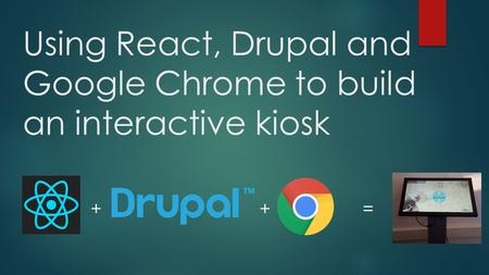 Using React, Drupal and Google Chrome to build an interactive kiosk + + =