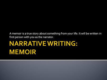 A memoir is a true story about something from your life. It will be written in first person with you as the narrator.