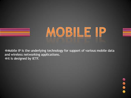  Mobile IP is the underlying technology for support of various mobile data and wireless networking applications.  It is designed by IETF.