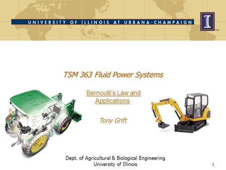 1 Dept. of Agricultural & Biological Engineering University of Illinois TSM 363 Fluid Power Systems TSM 363 Fluid Power Systems Bernoulli's Law and Applications.