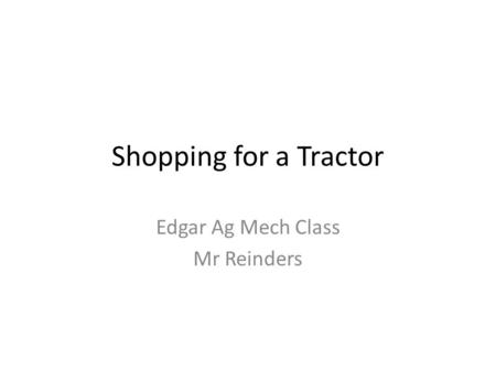 Shopping for a Tractor Edgar Ag Mech Class Mr Reinders.