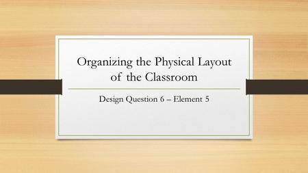 Organizing the Physical Layout of the Classroom Design Question 6 – Element 5.