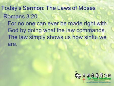 Romans 3:20 For no one can ever be made right with God by doing what the law commands. The law simply shows us how sinful we are. Today's Sermon: The Laws.