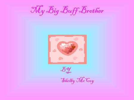 My Big Buff Brother BY Shelby McCoy The person I admire the most is my brother Ryan. Ryan is a caring, loving brother who is special to me. There are.