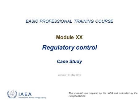 Version 1.0, May 2015 BASIC PROFESSIONAL TRAINING COURSE Module XX Regulatory control Case Study This material was prepared by the IAEA and co-funded by.