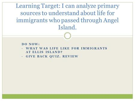 DO NOW: WHAT WAS LIFE LIKE FOR IMMIGRANTS AT ELLIS ISLAND? GIVE BACK QUIZ. REVIEW Learning Target: I can analyze primary sources to understand about life.