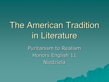 The American Tradition in Literature Puritanism to Realism Honors English 11 Niedziela.