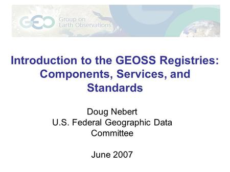 Introduction to the GEOSS Registries: Components, Services, and Standards Doug Nebert U.S. Federal Geographic Data Committee June 2007.