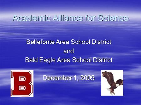 Academic Alliance for Science Bellefonte Area School District and Bald Eagle Area School District December 1, 2005.