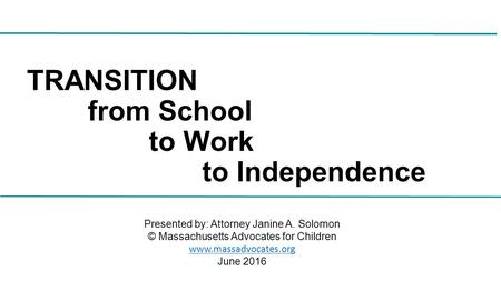 TRANSITION from School to Work to Independence Presented by: Attorney Janine A. Solomon © Massachusetts Advocates for Children  June.