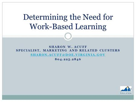 SHARON W. ACUFF SPECIALIST, MARKETING AND RELATED CLUSTERS 804.225.2846 Determining the Need for Work-Based Learning.