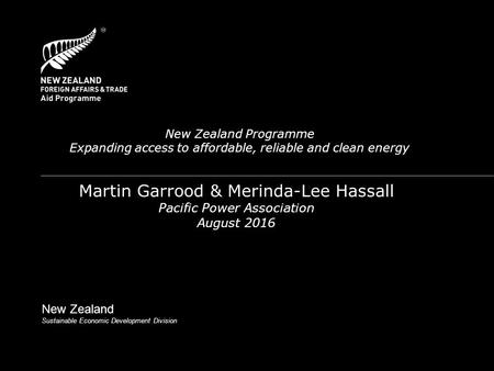 New Zealand Programme Expanding access to affordable, reliable and clean energy Martin Garrood & Merinda-Lee Hassall Pacific Power Association August 2016.