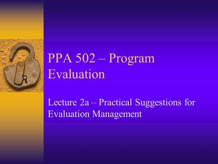 PPA 502 – Program Evaluation Lecture 2a – Practical Suggestions for Evaluation Management.