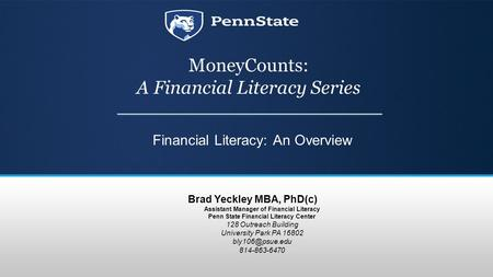 MoneyCounts: A Financial Literacy Series Financial Literacy: An Overview Brad Yeckley MBA, PhD(c) Assistant Manager of Financial Literacy Penn State Financial.