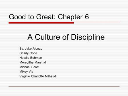 Good to Great: Chapter 6 By: Jake Alonzo Charly Cone Natalie Bohman Meredithe Marshall Michael Scott Mikey Via Virginie Charlotte Milhaud A Culture of.