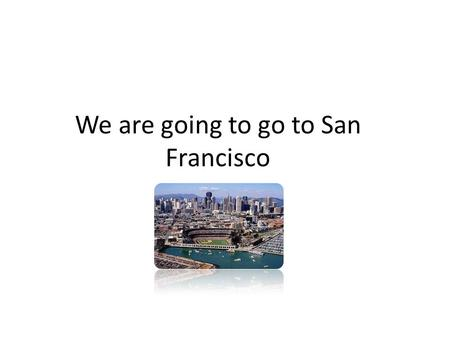 We are going to go to San Francisco. What we must take You must pack your sneakers, a camera, a phone and a map of the city. You must take a sleeping.