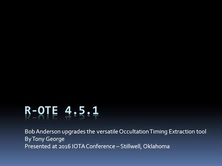 Bob Anderson upgrades the versatile Occultation Timing Extraction tool By Tony George Presented at 2016 IOTA Conference – Stillwell, Oklahoma.