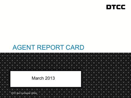 © DTCC AGENT REPORT CARD March 2013 DTCC Non Confidential (White)