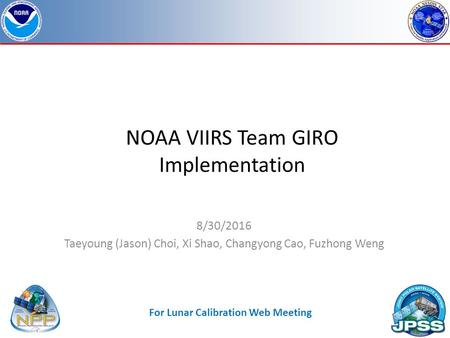 NOAA VIIRS Team GIRO Implementation 8/30/2016 Taeyoung (Jason) Choi, Xi Shao, Changyong Cao, Fuzhong Weng For Lunar Calibration Web Meeting.