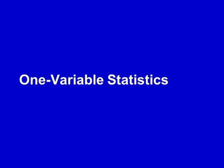 One-Variable Statistics. Descriptive statistics that analyze one characteristic of one sample  Where's the middle?  How spread out is it?  How do different.