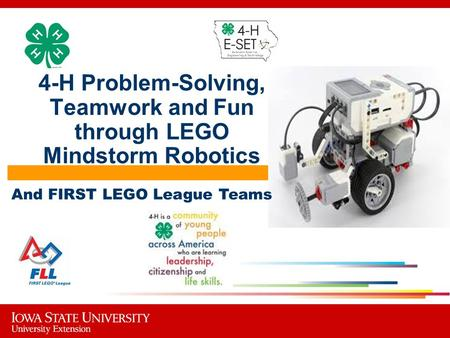 4-H Problem-Solving, Teamwork and Fun through LEGO Mindstorm Robotics And FIRST LEGO League Teams.